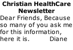Christian HealthCare Newsletter Dear Friends, Because so many of you ask me for this information, here it is.          Diane