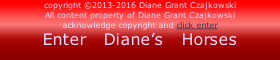 copyright ©2013-2016 Diane Grant Czajkowski All content property of Diane Grant Czajkowski acknowledge copyright and click enter Enter   Diane's   Horses