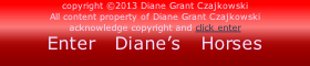 copyright ©2013 Diane Grant Czajkowski All content property of Diane Grant Czajkowski acknowledge copyright and click enter Enter   Diane's   Horses