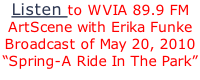"Listen to WVIA 89.9 FM ArtScene with Erika Funke Broadcast of May 20, 2010 ""Spring-A Ride In The Park"""